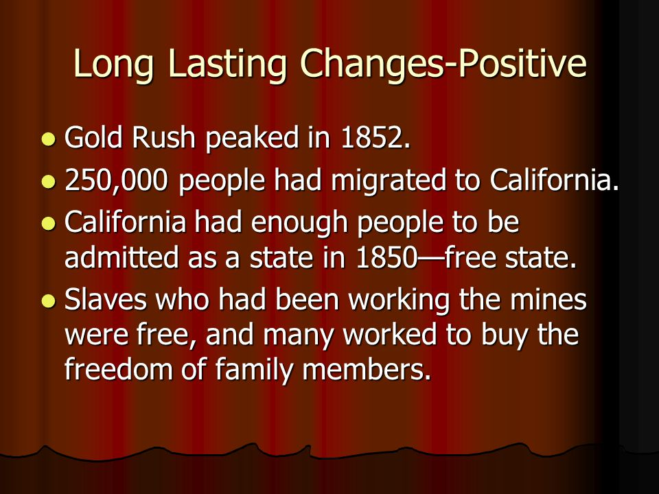 Long Lasting Changes-Positive Gold Rush peaked in 1852. Gold Rush peaked in 1852. 250,000 people had migrated to California. 250,000 people had migrat