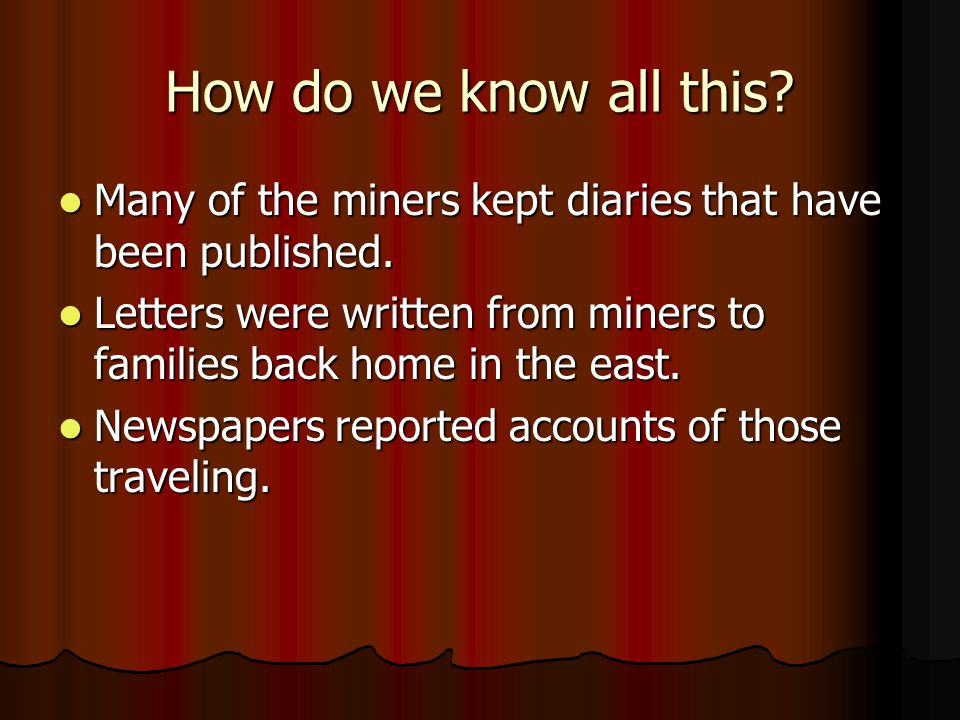 How do we know all this? Many of the miners kept diaries that have been published. Many of the miners kept diaries that have been published. Letters w