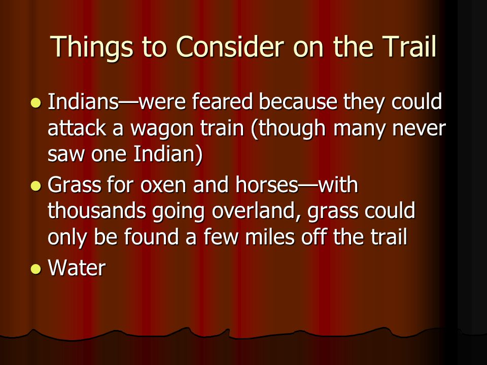 Things to Consider on the Trail Indianswere feared because they could attack a wagon train (though many never saw one Indian) Indianswere feared becau