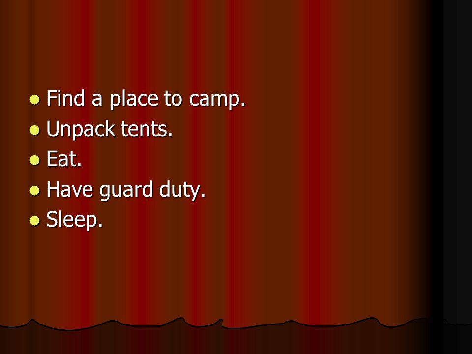 Find a place to camp. Find a place to camp. Unpack tents. Unpack tents. Eat. Eat. Have guard duty. Have guard duty. Sleep. Sleep.