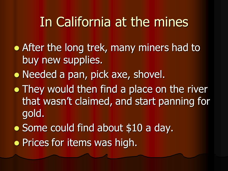 In California at the mines After the long trek, many miners had to buy new supplies. After the long trek, many miners had to buy new supplies. Needed