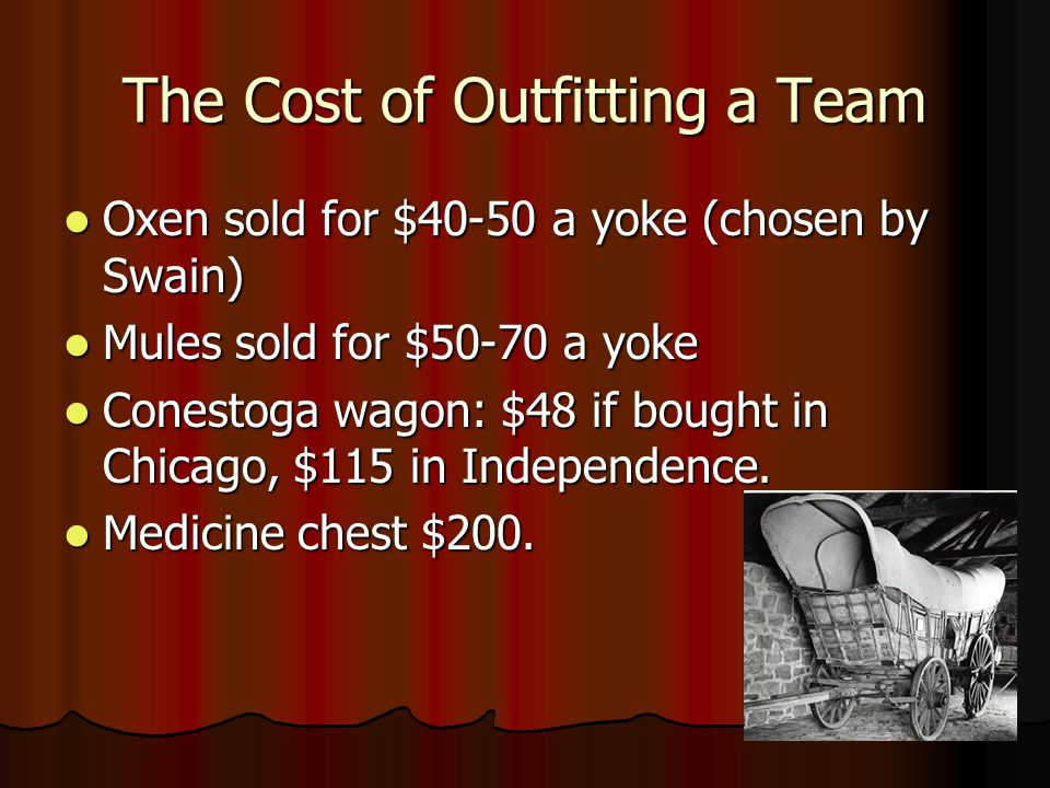 The Cost of Outfitting a Team Oxen sold for $40-50 a yoke (chosen by Swain) Oxen sold for $40-50 a yoke (chosen by Swain) Mules sold for $50-70 a yoke