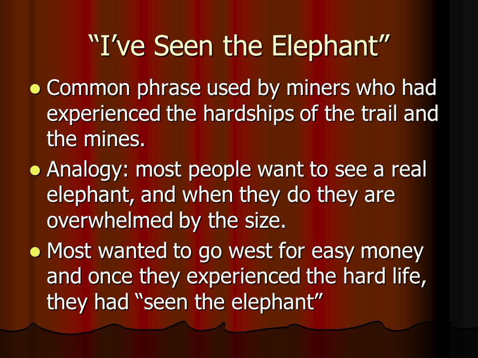 Ive Seen the Elephant Common phrase used by miners who had experienced the hardships of the trail and the mines. Common phrase used by miners who had