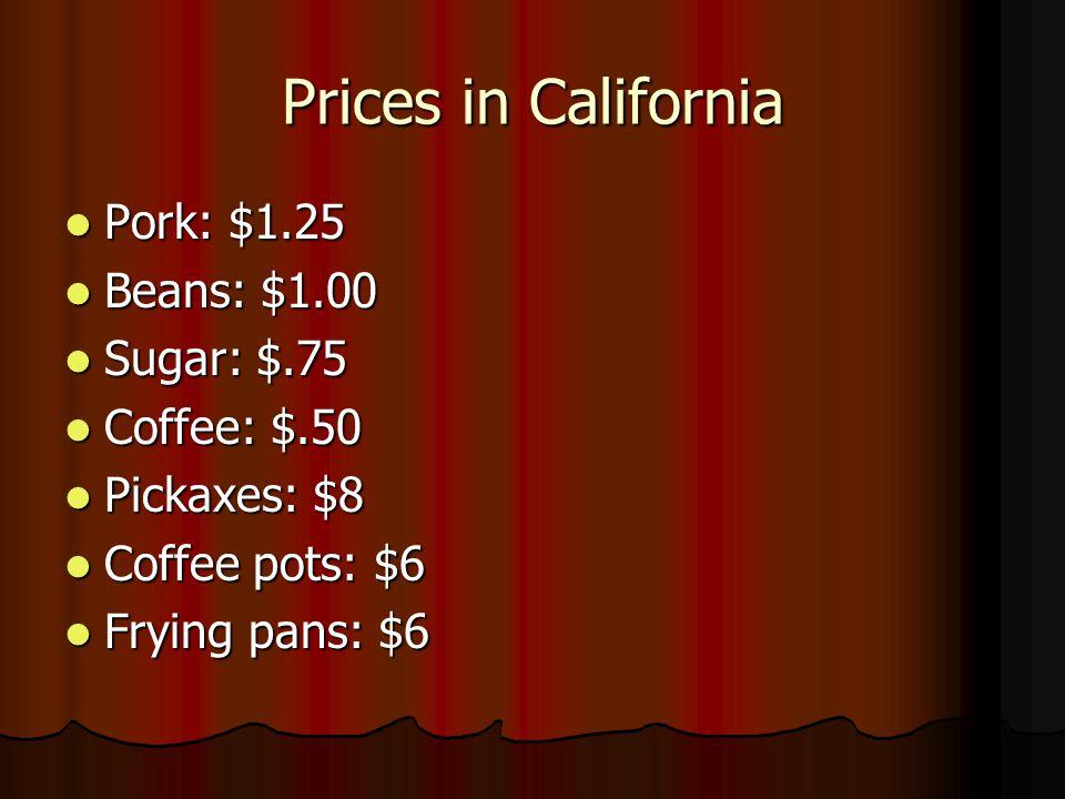 Prices in California Pork: $1.25 Pork: $1.25 Beans: $1.00 Beans: $1.00 Sugar: $.75 Sugar: $.75 Coffee: $.50 Coffee: $.50 Pickaxes: $8 Pickaxes: $8 Cof