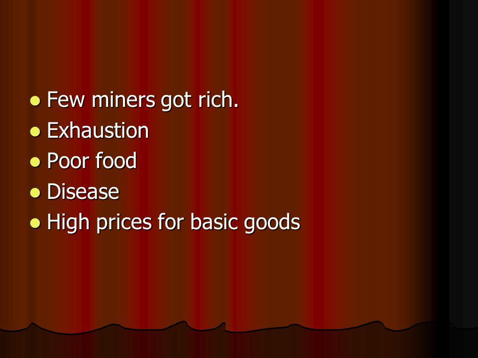 Few miners got rich. Few miners got rich. Exhaustion Exhaustion Poor food Poor food Disease Disease High prices for basic goods High prices for basic