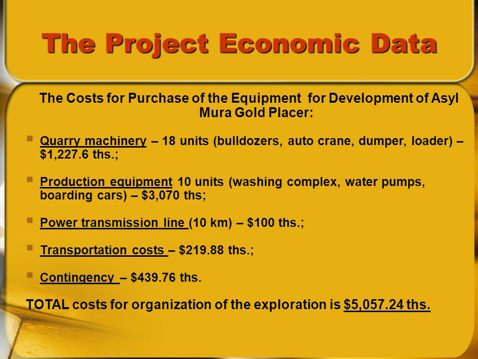 The Project Economic Data The Costs for Purchase of the Equipment for Development of Asyl Mura Gold Placer: Quarry machinery – 18 units (bulldozers, auto crane, dumper, loader) – $1,227.6 ths.; Production equipment 10 units (washing complex, water pumps, boarding cars) – $3,070 ths; Power transmission line (10 km) – $100 ths.; Transportation costs – $ ths.; Contingency – $ ths.