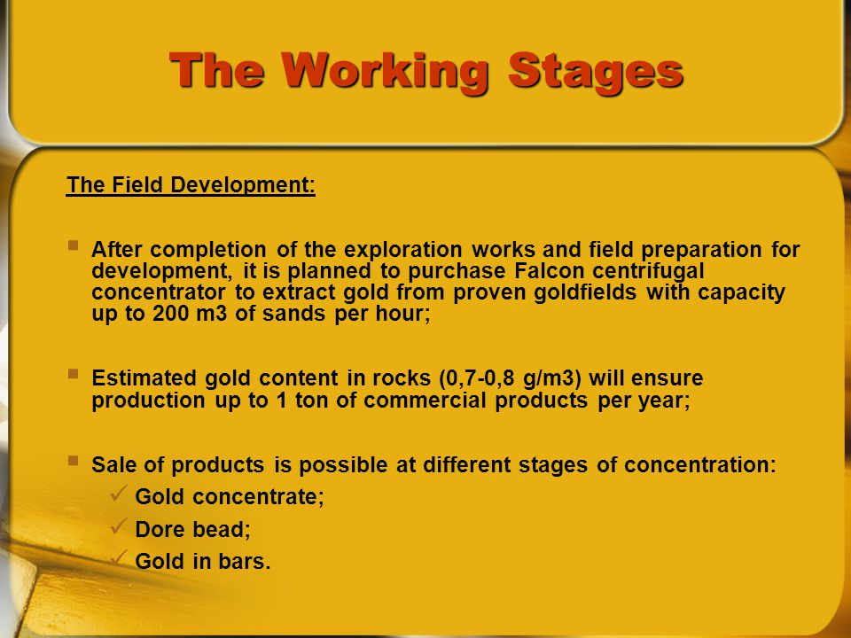 The Working Stages The Field Development: After completion of the exploration works and field preparation for development, it is planned to purchase Falcon centrifugal concentrator to extract gold from proven goldfields with capacity up to 200 m3 of sands per hour; Estimated gold content in rocks (0,7-0,8 g/m3) will ensure production up to 1 ton of commercial products per year; Sale of products is possible at different stages of concentration: Gold concentrate; Dore bead; Gold in bars.
