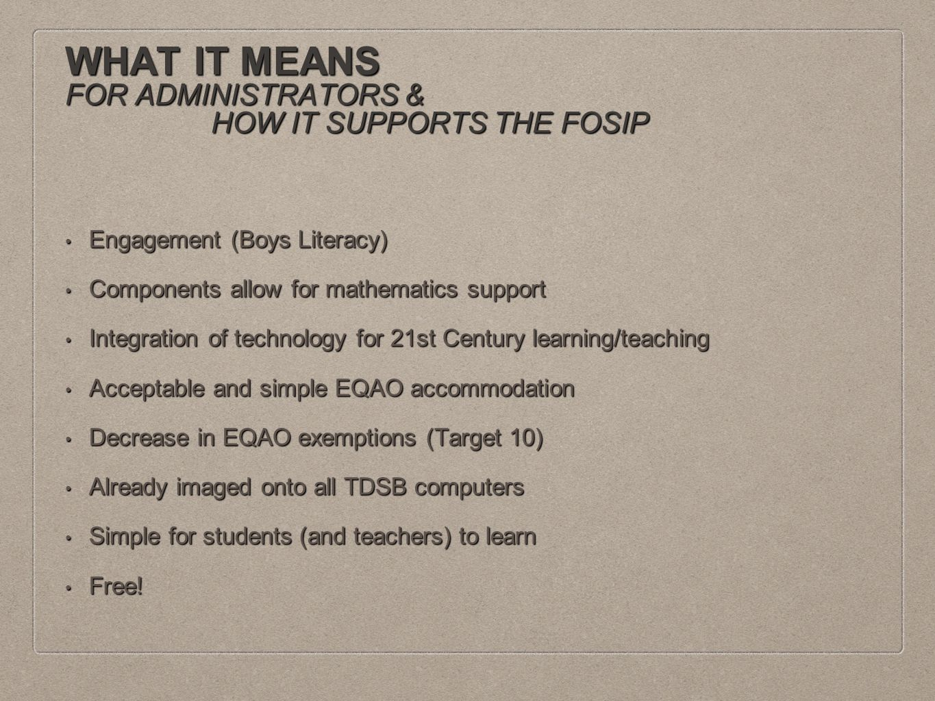 WHAT IT MEANS FOR ADMINISTRATORS & HOW IT SUPPORTS THE FOSIP Engagement (Boys Literacy) Engagement (Boys Literacy) Components allow for mathematics support Components allow for mathematics support Integration of technology for 21st Century learning/teaching Integration of technology for 21st Century learning/teaching Acceptable and simple EQAO accommodation Acceptable and simple EQAO accommodation Decrease in EQAO exemptions (Target 10) Decrease in EQAO exemptions (Target 10) Already imaged onto all TDSB computers Already imaged onto all TDSB computers Simple for students (and teachers) to learn Simple for students (and teachers) to learn Free.