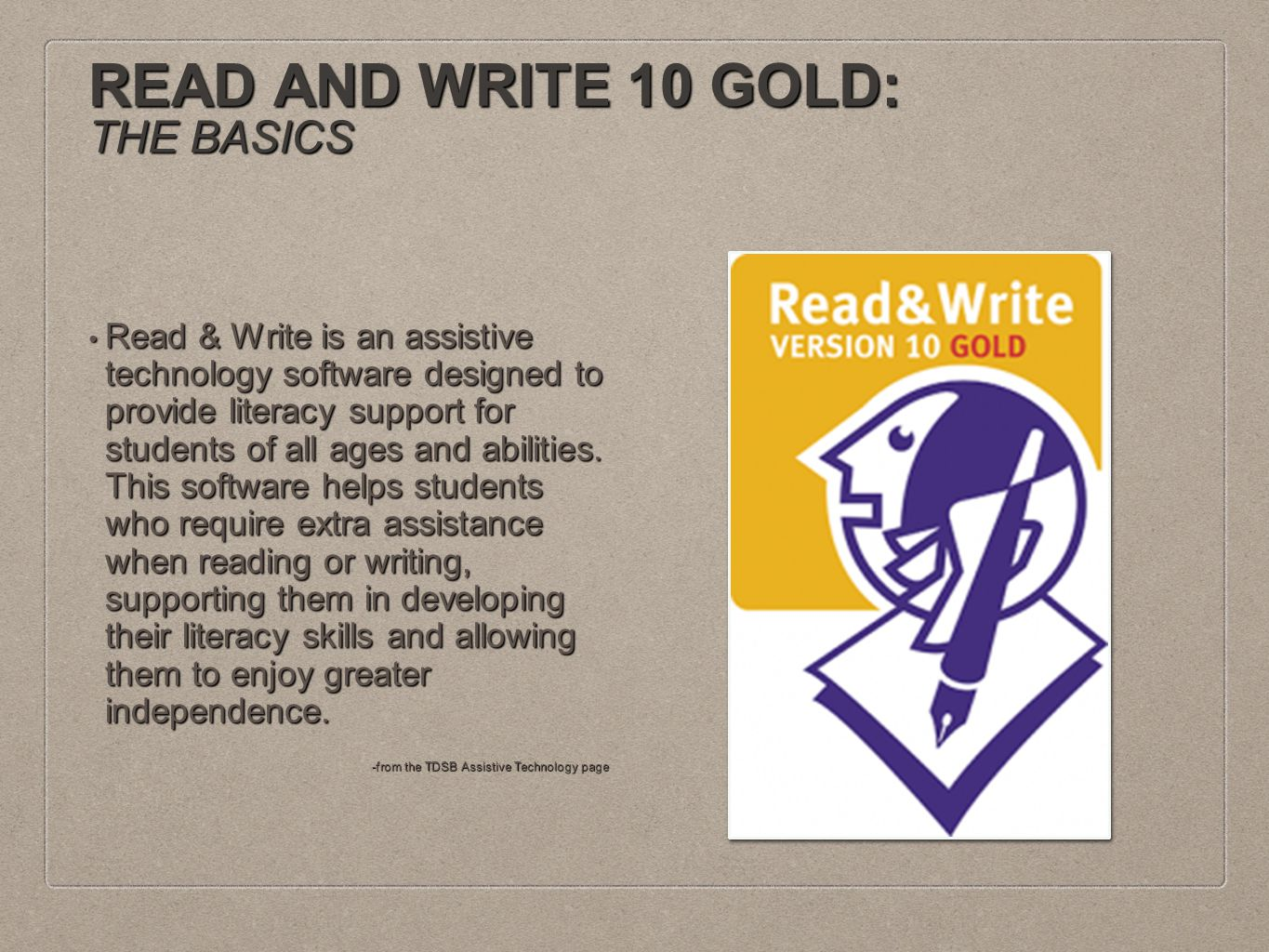READ AND WRITE 10 GOLD: THE BASICS Read & Write is an assistive technology software designed to provide literacy support for students of all ages and abilities.