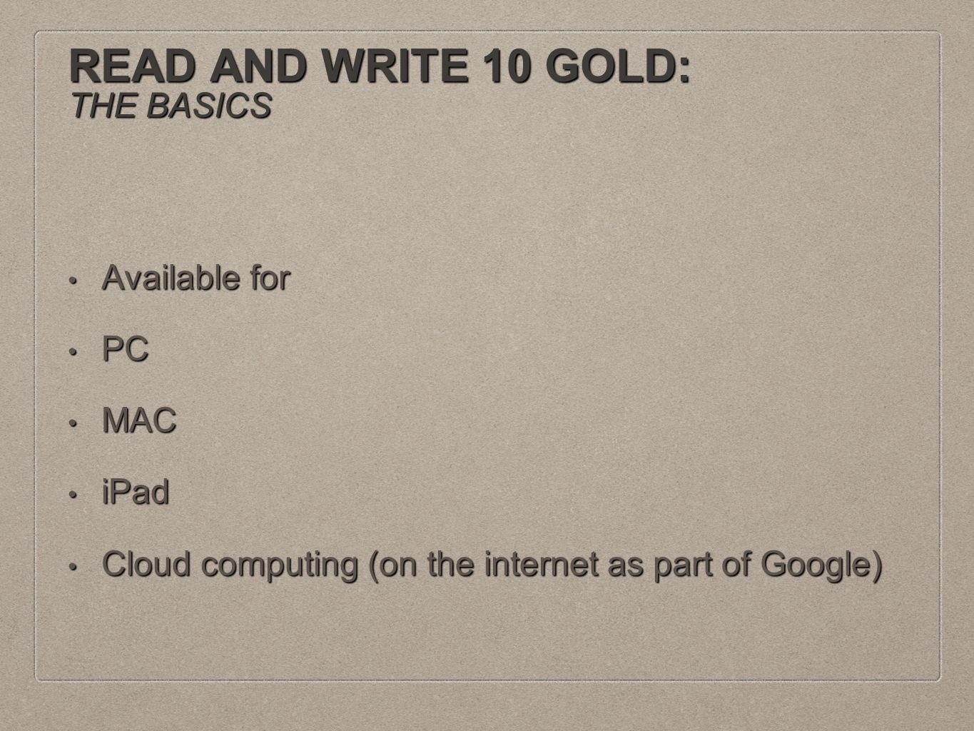READ AND WRITE 10 GOLD: THE BASICS Available for Available for PC PC MAC MAC iPad iPad Cloud computing (on the internet as part of Google) Cloud computing (on the internet as part of Google)