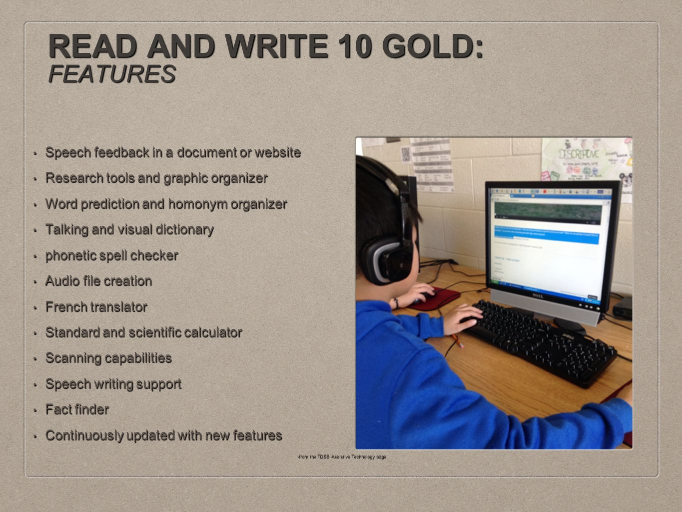 READ AND WRITE 10 GOLD: FEATURES Speech feedback in a document or website Speech feedback in a document or website Research tools and graphic organizer Research tools and graphic organizer Word prediction and homonym organizer Word prediction and homonym organizer Talking and visual dictionary Talking and visual dictionary phonetic spell checker phonetic spell checker Audio file creation Audio file creation French translator French translator Standard and scientific calculator Standard and scientific calculator Scanning capabilities Scanning capabilities Speech writing support Speech writing support Fact finder Fact finder Continuously updated with new features Continuously updated with new features -from the TDSB Assistive Technology page