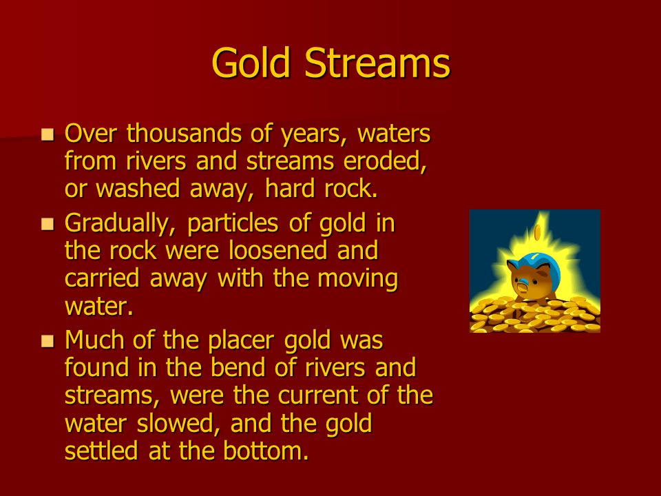 How Did Miners Get the Gold.Gold is eight times heavier than sand and stone.