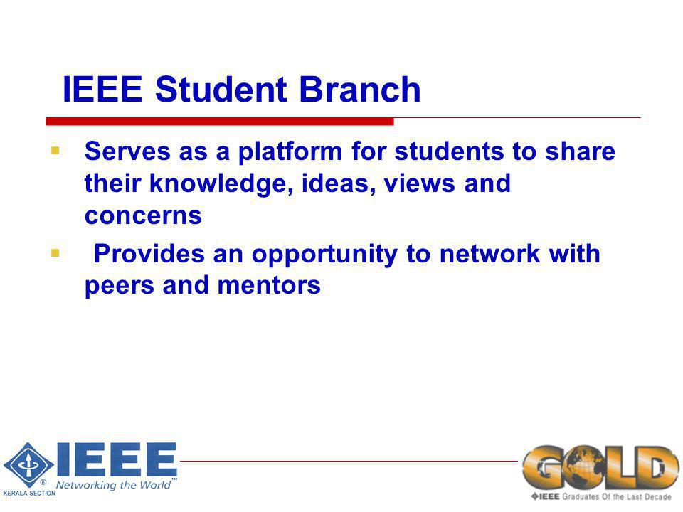 IEEE Student Branch Serves as a platform for students to share their knowledge, ideas, views and concerns Provides an opportunity to network with peers and mentors