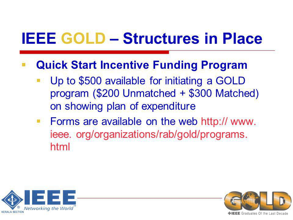 IEEE GOLD – Structures in Place Quick Start Incentive Funding Program Up to $500 available for initiating a GOLD program ($200 Unmatched + $300 Matched) on showing plan of expenditure Forms are available on the web http:// www.