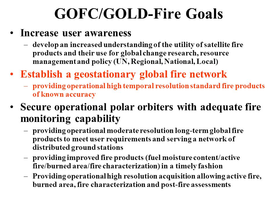 GOFC/GOLD-Fire Goals Increase user awareness –develop an increased understanding of the utility of satellite fire products and their use for global change research, resource management and policy (UN, Regional, National, Local) Establish a geostationary global fire network –providing operational high temporal resolution standard fire products of known accuracy Secure operational polar orbiters with adequate fire monitoring capability –providing operational moderate resolution long-term global fire products to meet user requirements and serving a network of distributed ground stations –providing improved fire products (fuel moisture content/active fire/burned area/fire characterization) in a timely fashion –Providing operational high resolution acquisition allowing active fire, burned area, fire characterization and post-fire assessments