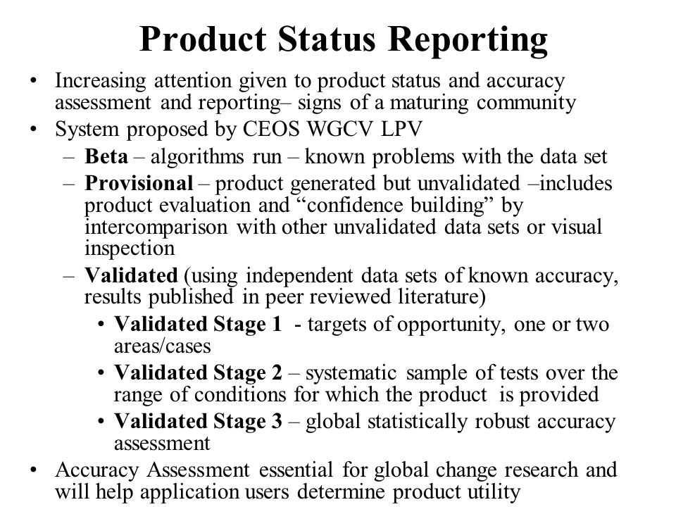 Product Status Reporting Increasing attention given to product status and accuracy assessment and reporting– signs of a maturing community System proposed by CEOS WGCV LPV –Beta – algorithms run – known problems with the data set –Provisional – product generated but unvalidated –includes product evaluation and confidence building by intercomparison with other unvalidated data sets or visual inspection –Validated (using independent data sets of known accuracy, results published in peer reviewed literature) Validated Stage 1 - targets of opportunity, one or two areas/cases Validated Stage 2 – systematic sample of tests over the range of conditions for which the product is provided Validated Stage 3 – global statistically robust accuracy assessment Accuracy Assessment essential for global change research and will help application users determine product utility