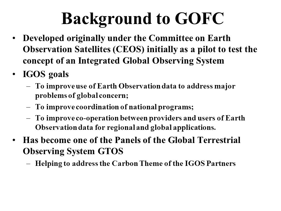 GOFC/GOLD: General Goals Identify gaps and overlaps in current and planned earth observation satellite programs and help resolve them; Promote standardized regional data products and accuracy assessment standards, which are necessary for inter-comparison of regional studies and compilation of global data sets; Use data from multiple sensors with in-situ data, to produce validated information products satisfying clearly identified requirements of user agencies and research groups; Stimulate advances in the utilization, management and dissemination of large volume datasets; Encourage the increased operational provision and use of earth observation data for decision-making at national, regional, and global levels.
