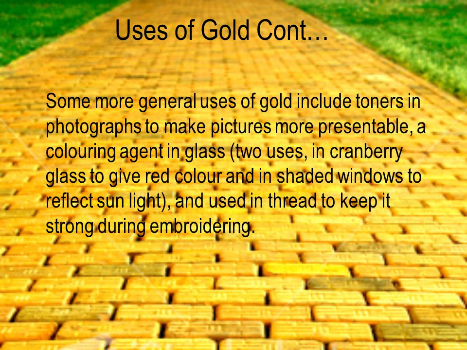 Uses of Gold Cont… Some more general uses of gold include toners in photographs to make pictures more presentable, a colouring agent in glass (two uses, in cranberry glass to give red colour and in shaded windows to reflect sun light), and used in thread to keep it strong during embroidering.