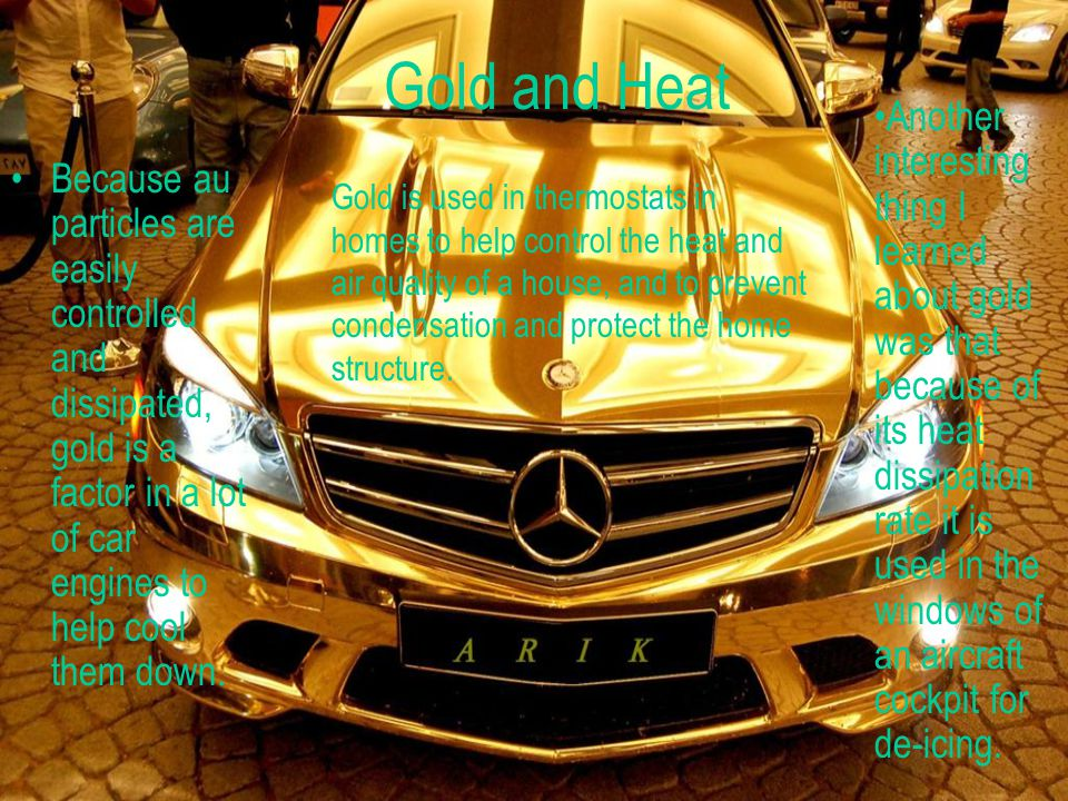 Gold and Heat Because au particles are easily controlled and dissipated, gold is a factor in a lot of car engines to help cool them down.
