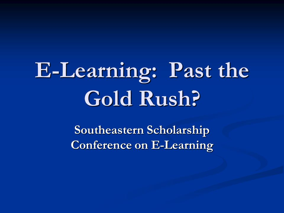 E-Learning: Past the Gold Rush? Southeastern Scholarship Conference on E-Learning