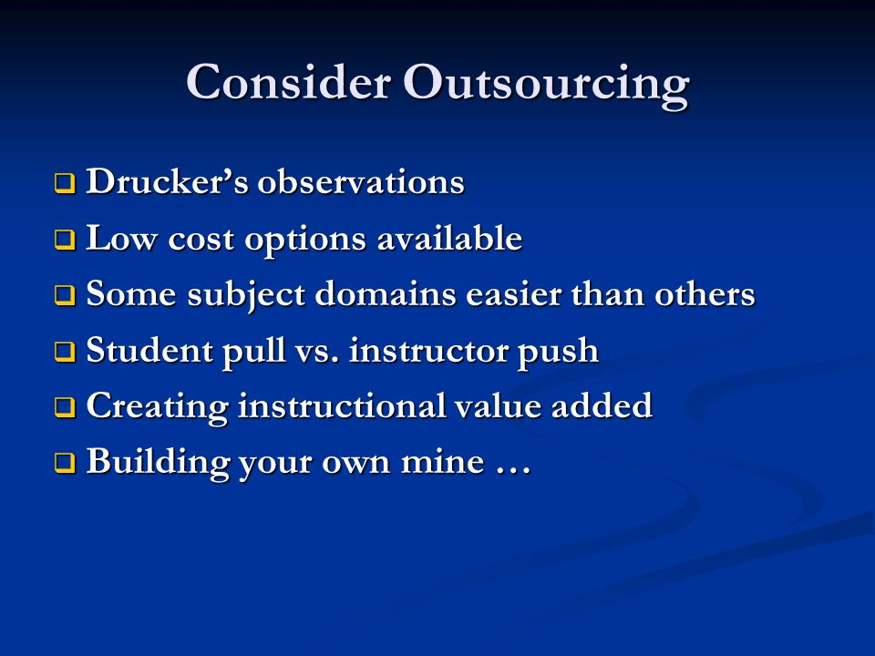 Consider Outsourcing Druckers observations Druckers observations Low cost options available Low cost options available Some subject domains easier than others Some subject domains easier than others Student pull vs.