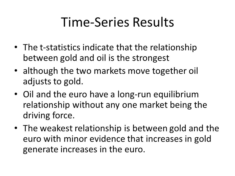 Time-Series Results The t-statistics indicate that the relationship between gold and oil is the strongest although the two markets move together oil adjusts to gold.