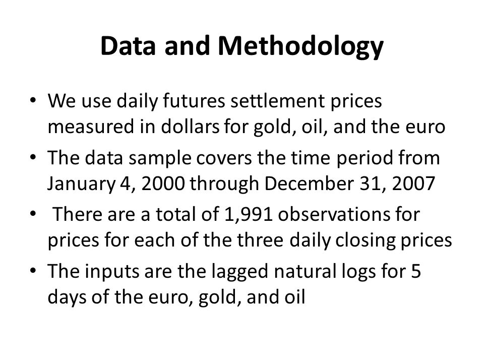 Data and Methodology We use daily futures settlement prices measured in dollars for gold, oil, and the euro The data sample covers the time period from January 4, 2000 through December 31, 2007 There are a total of 1,991 observations for prices for each of the three daily closing prices The inputs are the lagged natural logs for 5 days of the euro, gold, and oil