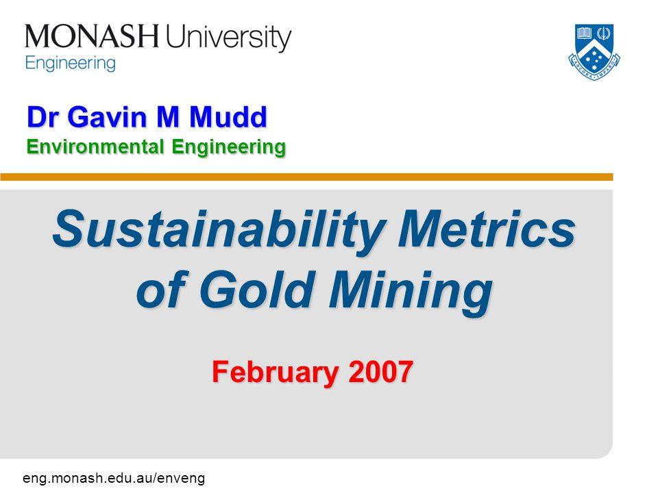 eng.monash.edu.au/enveng Dr Gavin M Mudd Environmental Engineering Sustainability Metrics of Gold Mining February 2007
