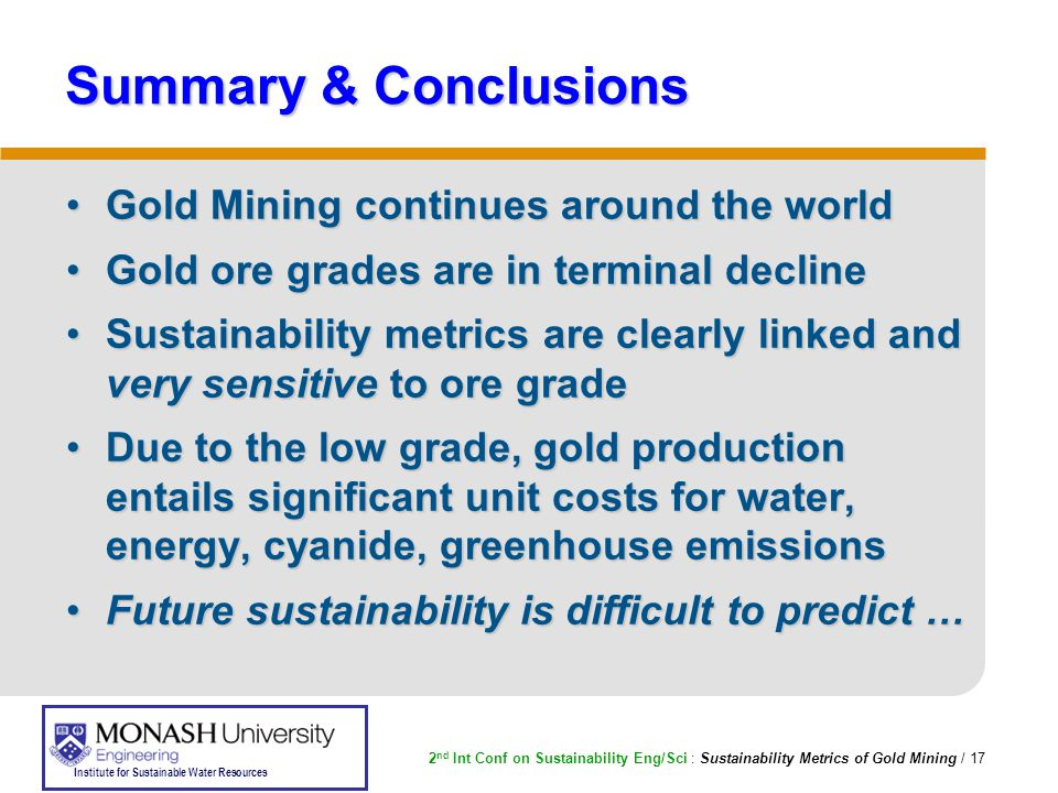 2 nd Int Conf on Sustainability Eng/Sci : Sustainability Metrics of Gold Mining / 17 Institute for Sustainable Water Resources Summary & Conclusions Gold Mining continues around the worldGold Mining continues around the world Gold ore grades are in terminal declineGold ore grades are in terminal decline Sustainability metrics are clearly linked and very sensitive to ore gradeSustainability metrics are clearly linked and very sensitive to ore grade Due to the low grade, gold production entails significant unit costs for water, energy, cyanide, greenhouse emissionsDue to the low grade, gold production entails significant unit costs for water, energy, cyanide, greenhouse emissions Future sustainability is difficult to predict …Future sustainability is difficult to predict …