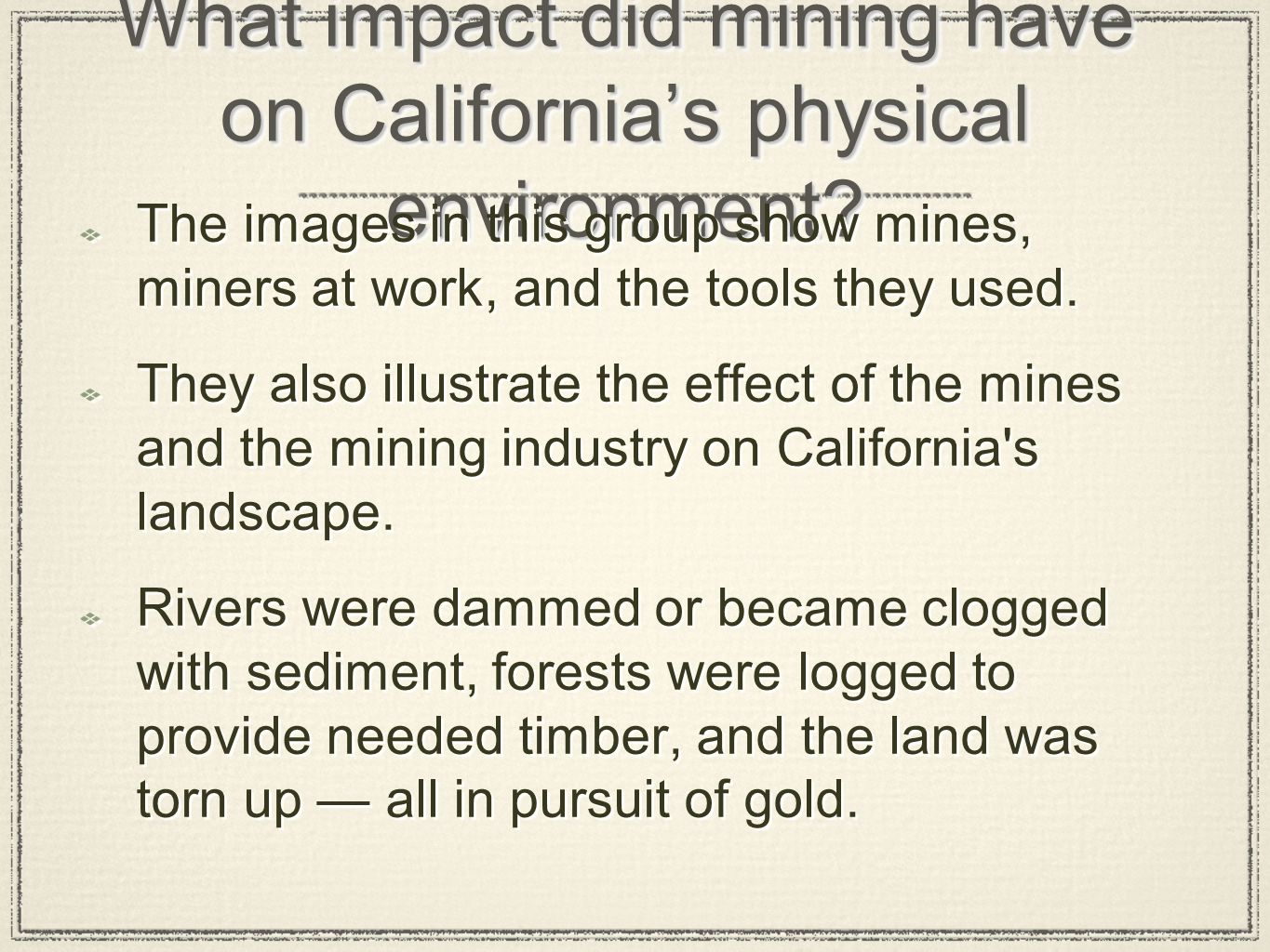 What impact did mining have on Californias physical environment? The images in this group show mines, miners at work, and the tools they used. They al