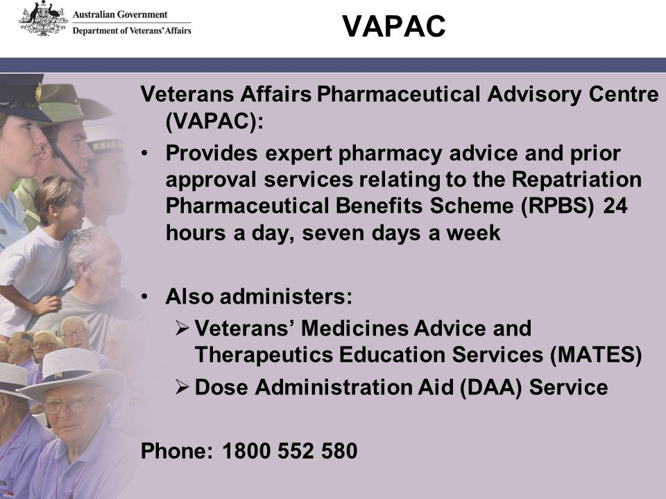 VAPAC Veterans Affairs Pharmaceutical Advisory Centre (VAPAC): Provides expert pharmacy advice and prior approval services relating to the Repatriation Pharmaceutical Benefits Scheme (RPBS) 24 hours a day, seven days a week Also administers: Veterans Medicines Advice and Therapeutics Education Services (MATES) Dose Administration Aid (DAA) Service Phone: