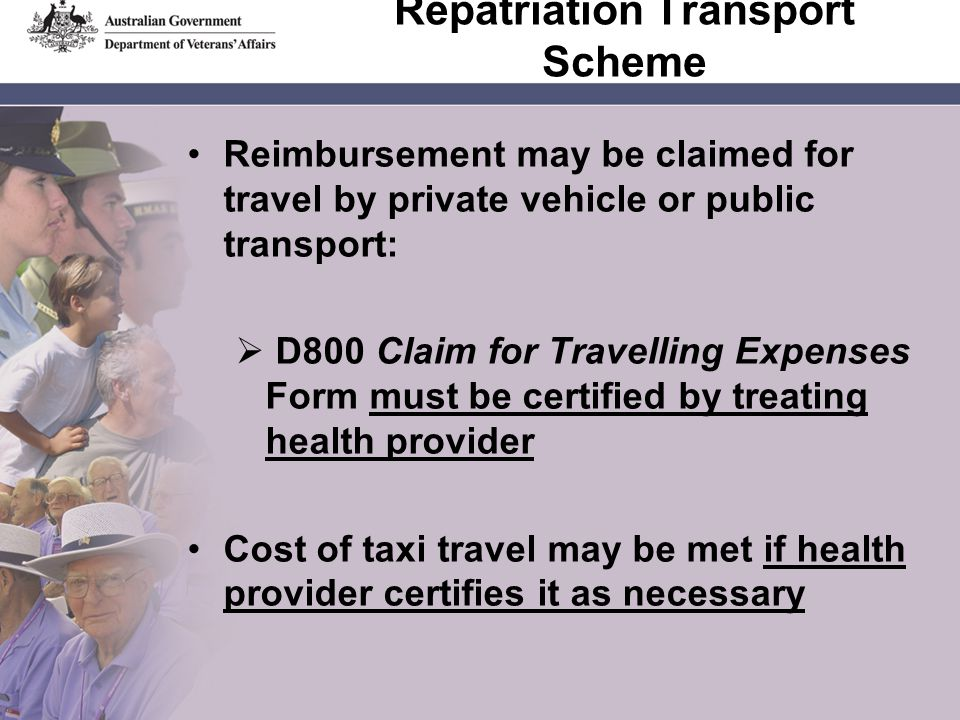 Repatriation Transport Scheme Reimbursement may be claimed for travel by private vehicle or public transport: D800 Claim for Travelling Expenses Form must be certified by treating health provider Cost of taxi travel may be met if health provider certifies it as necessary