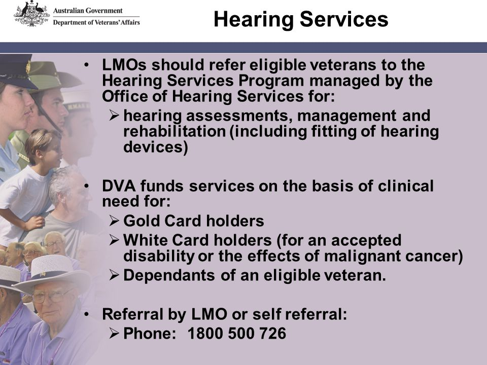 Hearing Services LMOs should refer eligible veterans to the Hearing Services Program managed by the Office of Hearing Services for: hearing assessments, management and rehabilitation (including fitting of hearing devices) DVA funds services on the basis of clinical need for: Gold Card holders White Card holders (for an accepted disability or the effects of malignant cancer) Dependants of an eligible veteran.