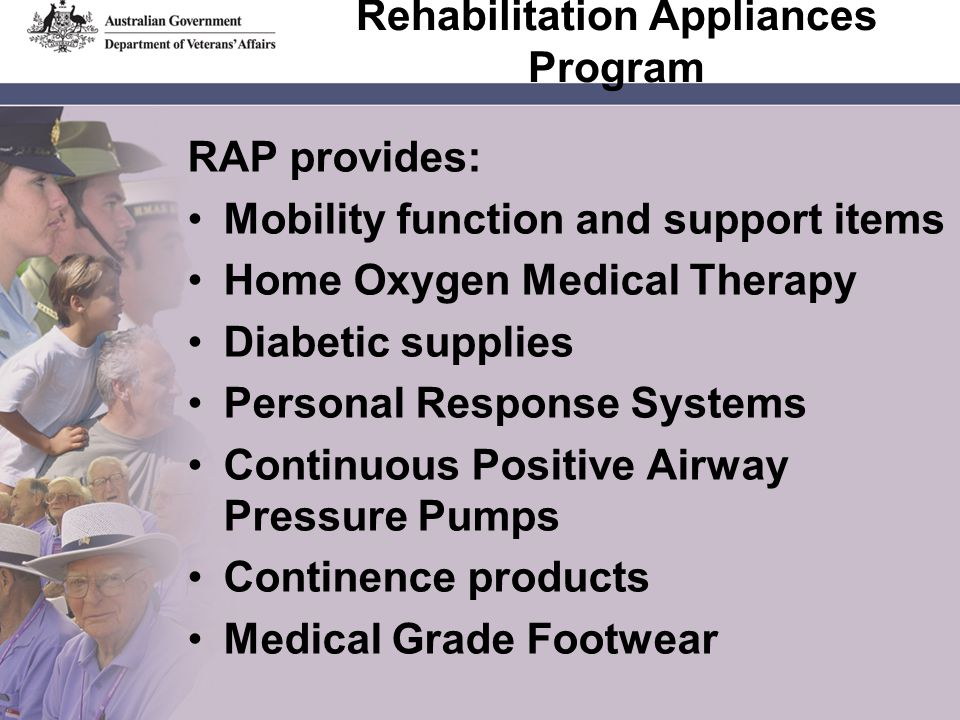 Rehabilitation Appliances Program RAP provides: Mobility function and support items Home Oxygen Medical Therapy Diabetic supplies Personal Response Systems Continuous Positive Airway Pressure Pumps Continence products Medical Grade Footwear