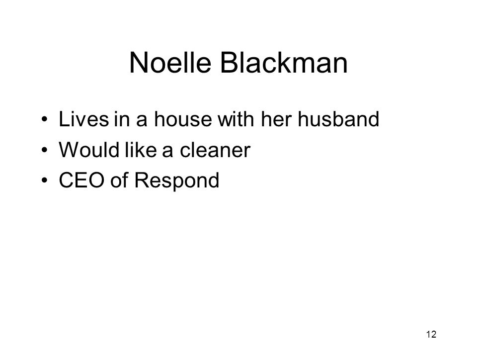 12 Noelle Blackman Lives in a house with her husband Would like a cleaner CEO of Respond