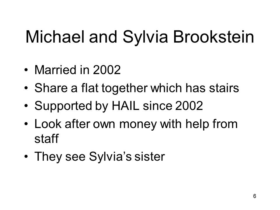 6 Michael and Sylvia Brookstein Married in 2002 Share a flat together which has stairs Supported by HAIL since 2002 Look after own money with help from staff They see Sylvias sister