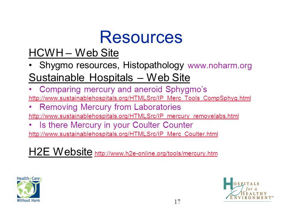 17 Resources HCWH – Web Site Shygmo resources, Histopathology www.noharm.org Sustainable Hospitals – Web Site Comparing mercury and aneroid Sphygmos h