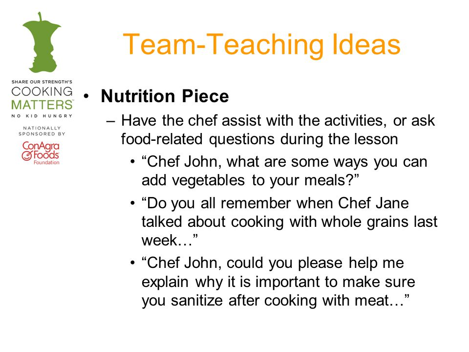 Team-Teaching Ideas Nutrition Piece –Have the chef assist with the activities, or ask food-related questions during the lesson Chef John, what are some ways you can add vegetables to your meals.
