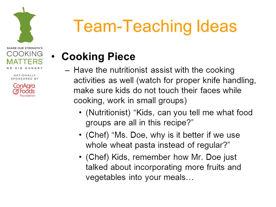 Team-Teaching Ideas Cooking Piece –Have the nutritionist assist with the cooking activities as well (watch for proper knife handling, make sure kids do not touch their faces while cooking, work in small groups) (Nutritionist) Kids, can you tell me what food groups are all in this recipe.