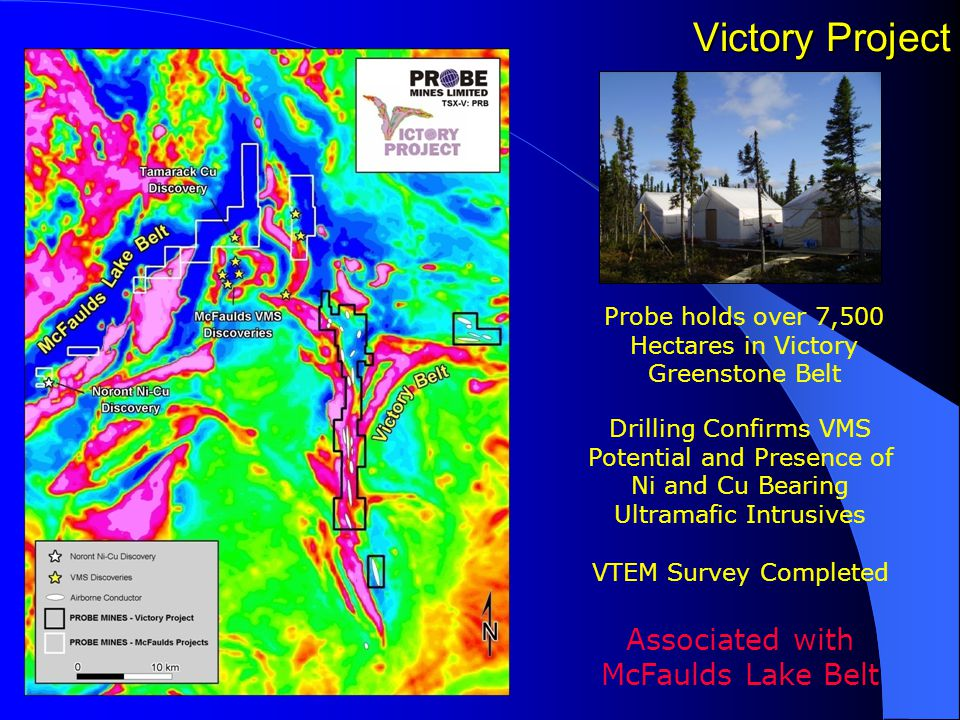 Victory Project Probe holds over 7,500 Hectares in Victory Greenstone Belt Drilling Confirms VMS Potential and Presence of Ni and Cu Bearing Ultramafic Intrusives VTEM Survey Completed Associated with McFaulds Lake Belt