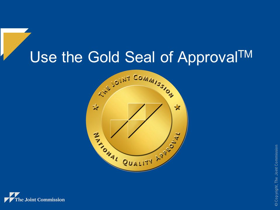 © Copyright, The Joint Commission You can use the Gold Seal in many ways to promote the achievement of your Joint Commission certification.