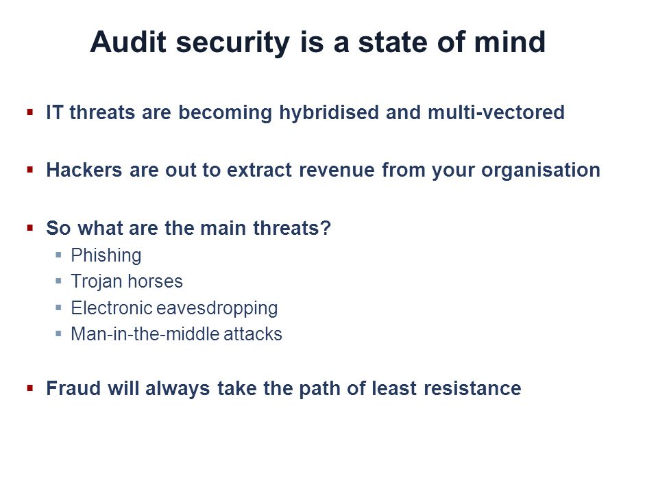 Audit security is a state of mind IT threats are becoming hybridised and multi-vectored Hackers are out to extract revenue from your organisation So what are the main threats.