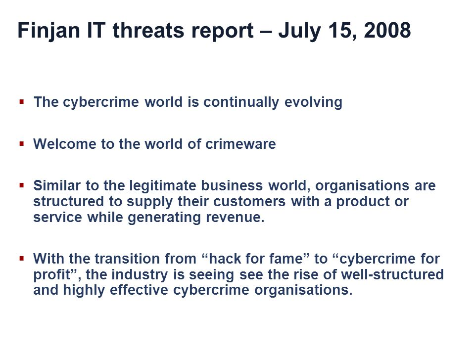 Finjan IT threats report – July 15, 2008 The cybercrime world is continually evolving Welcome to the world of crimeware Similar to the legitimate business world, organisations are structured to supply their customers with a product or service while generating revenue.