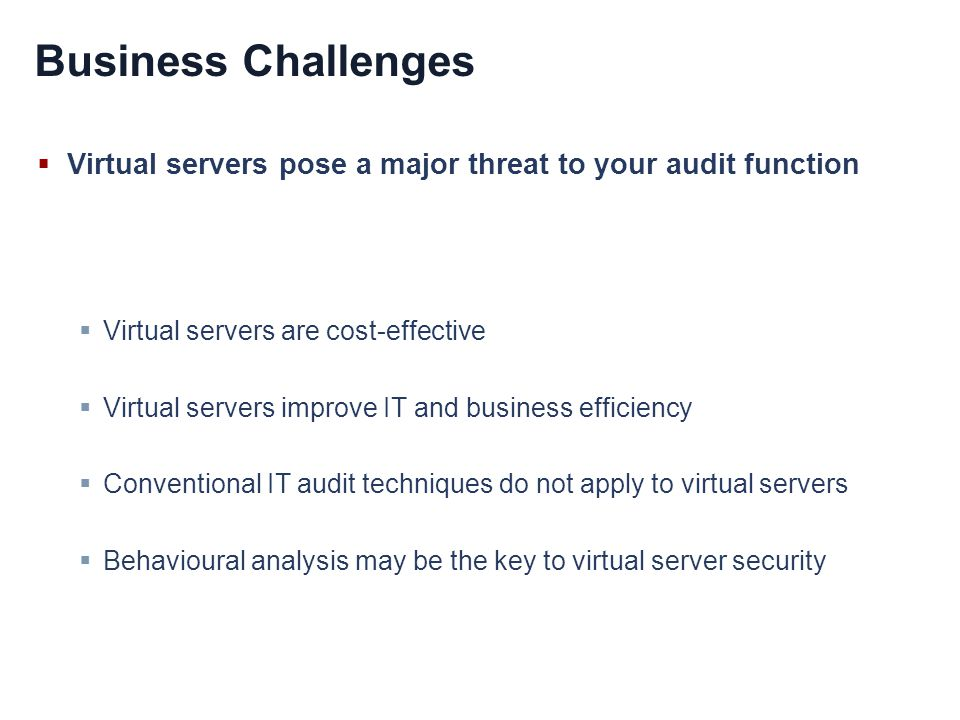 Business Challenges Virtual servers pose a major threat to your audit function Virtual servers are cost-effective Virtual servers improve IT and business efficiency Conventional IT audit techniques do not apply to virtual servers Behavioural analysis may be the key to virtual server security