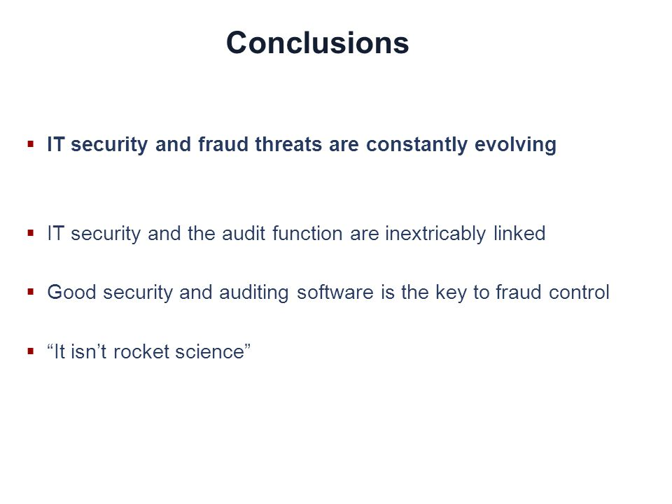 Conclusions IT security and fraud threats are constantly evolving IT security and the audit function are inextricably linked Good security and auditing software is the key to fraud control It isnt rocket science