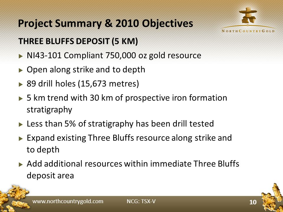 www.northcountrygold.com NCG: TSX-V 10 Project Summary & 2010 Objectives THREE BLUFFS DEPOSIT (5 KM) NI43-101 Compliant 750,000 oz gold resource Open along strike and to depth 89 drill holes (15,673 metres) 5 km trend with 30 km of prospective iron formation stratigraphy Less than 5% of stratigraphy has been drill tested Expand existing Three Bluffs resource along strike and to depth Add additional resources within immediate Three Bluffs deposit area 10