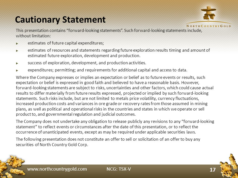 www.northcountrygold.com NCG: TSX-V 17 Cautionary Statement 17 This presentation contains forward-looking statements.