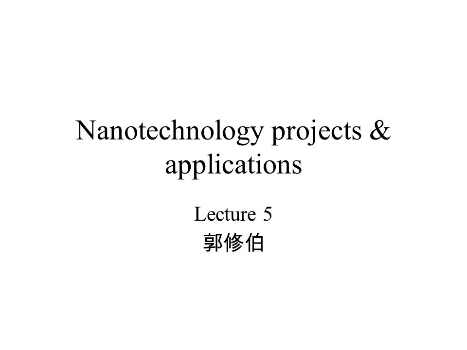Nanotechnology projects & applications Lecture 5