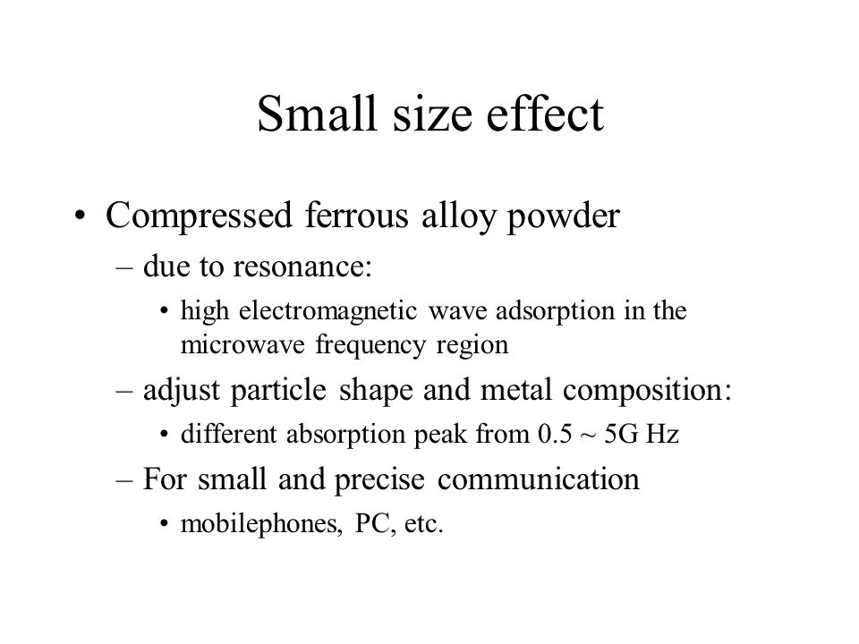 Small size effect Compressed ferrous alloy powder –due to resonance: high electromagnetic wave adsorption in the microwave frequency region –adjust particle shape and metal composition: different absorption peak from 0.5 ~ 5G Hz –For small and precise communication mobilephones, PC, etc.
