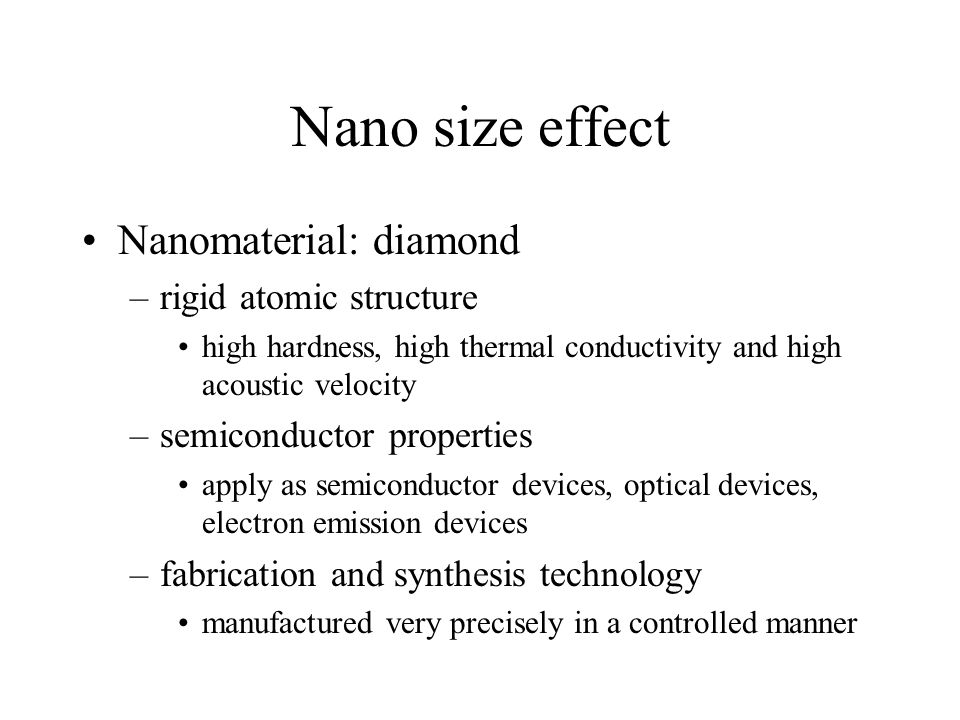 Nano size effect Nanomaterial: diamond –rigid atomic structure high hardness, high thermal conductivity and high acoustic velocity –semiconductor properties apply as semiconductor devices, optical devices, electron emission devices –fabrication and synthesis technology manufactured very precisely in a controlled manner
